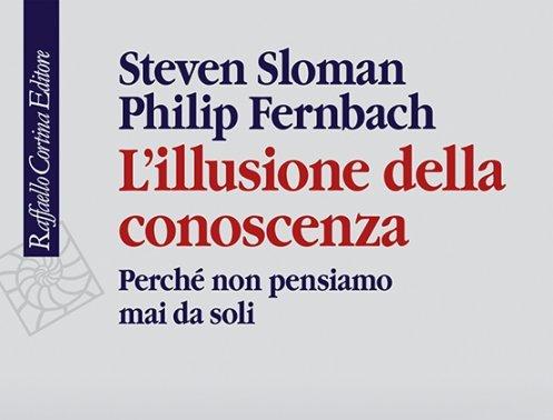 L'illusione della conoscenza: Perché non pensiamo mai da soli – Steven Sloman, Philip Fernbach